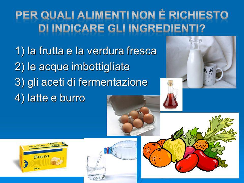 1) la frutta e la verdura fresca 2) le acque imbottigliate 3) gli aceti di fermentazione 4) latte e burro