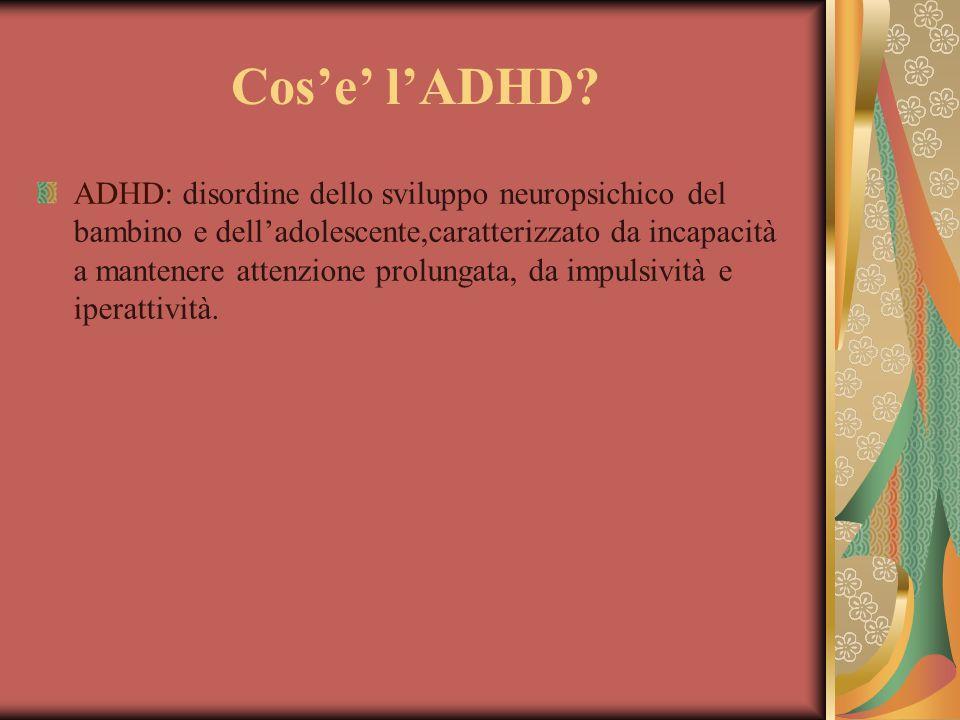 Cos'e' l'ADHD? ADHD: disordine dello sviluppo neuropsichico del bambino e dell'adolescente,caratterizzato da incapacità a mantenere attenzione prolung