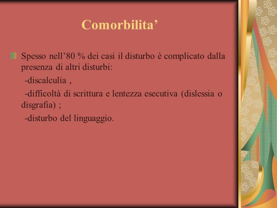 Comorbilita' Spesso nell'80 % dei casi il disturbo è complicato dalla presenza di altri disturbi: -discalculia, -difficoltà di scrittura e lentezza es