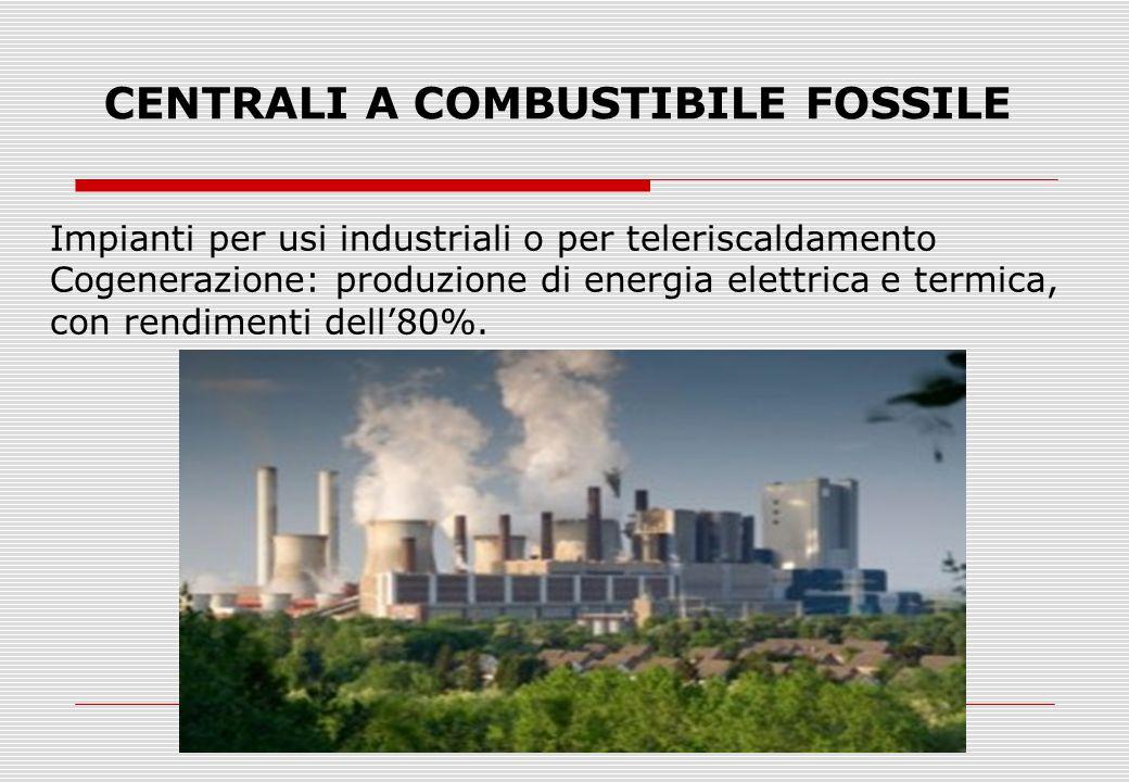 CENTRALI A COMBUSTIBILE FOSSILE Impianti per usi industriali o per teleriscaldamento Cogenerazione: produzione di energia elettrica e termica, con rendimenti dell'80%.