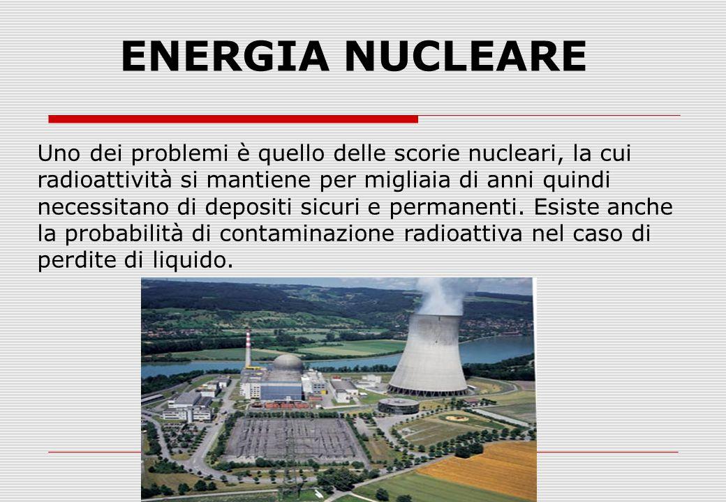 ENERGIA NUCLEARE Uno dei problemi è quello delle scorie nucleari, la cui radioattività si mantiene per migliaia di anni quindi necessitano di depositi sicuri e permanenti.