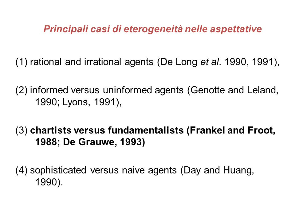 Principali casi di eterogeneità nelle aspettative (1) rational and irrational agents (De Long et al. 1990, 1991), (2) informed versus uninformed agent