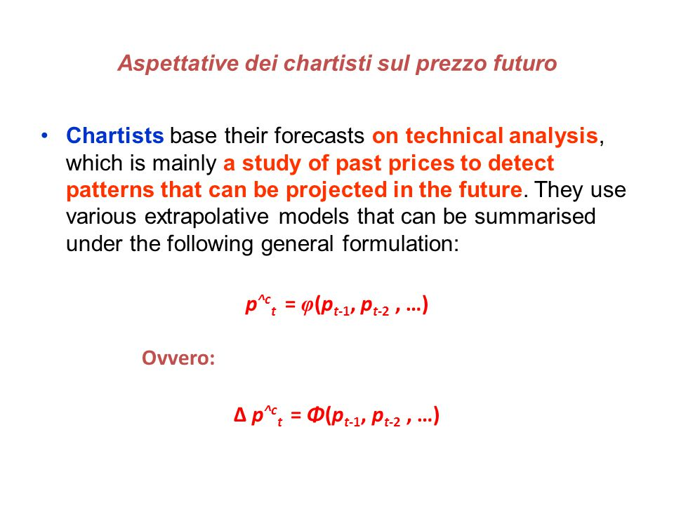 Aspettative dei chartisti sul prezzo futuro Chartists base their forecasts on technical analysis, which is mainly a study of past prices to detect patterns that can be projected in the future.