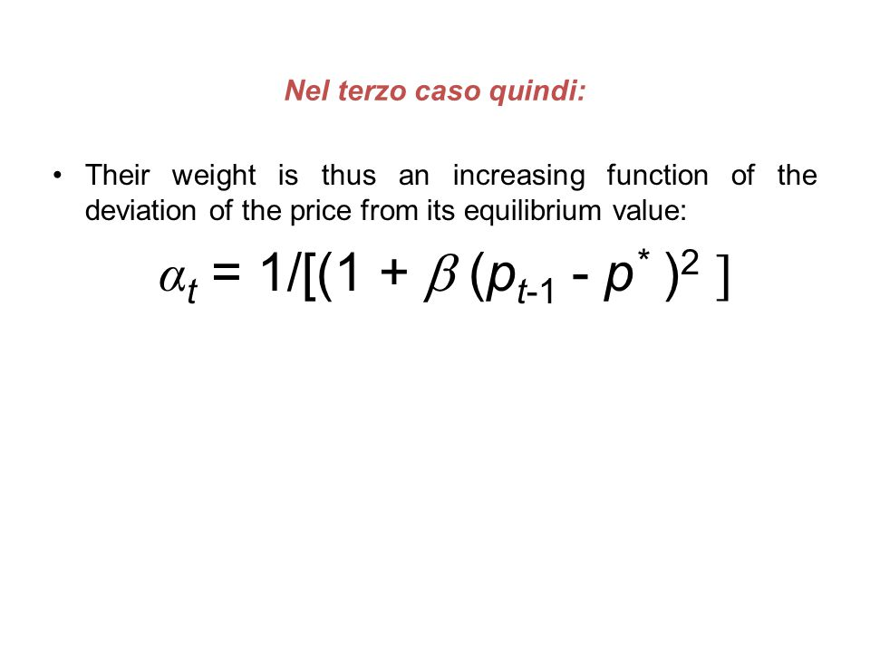 Nel terzo caso quindi: Their weight is thus an increasing function of the deviation of the price from its equilibrium value: α t = 1/[(1 +  (p t-1 -