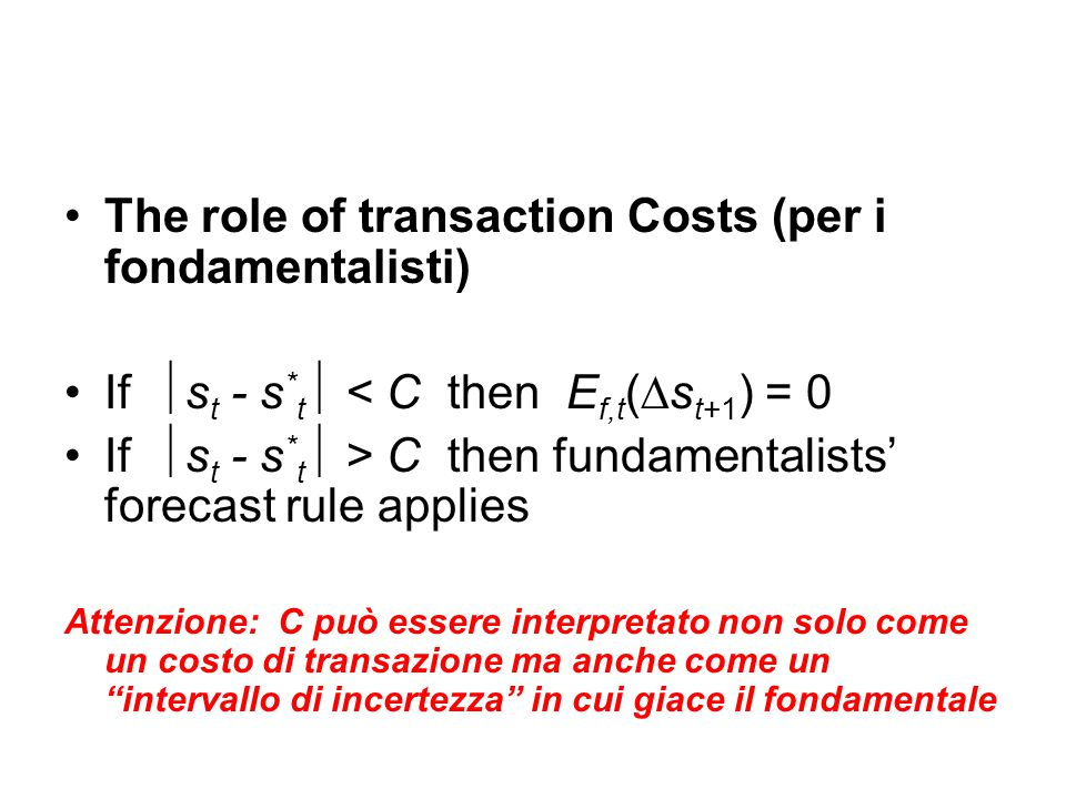 The role of transaction Costs (per i fondamentalisti) If  s t - s * t  < C then E f,t (∆s t+1 ) = 0 If  s t - s * t  > C then fundamentalists' for