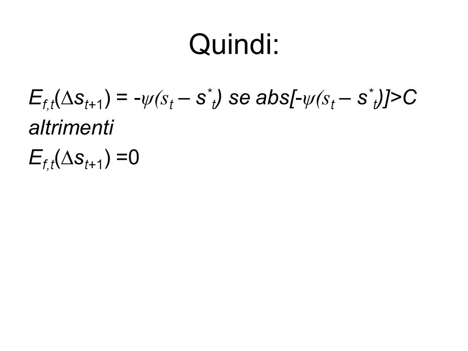 Quindi: E f,t (∆s t+1 ) = - ψ(s t – s * t ) se abs[- ψ(s t – s * t )]>C altrimenti E f,t (∆s t+1 ) =0