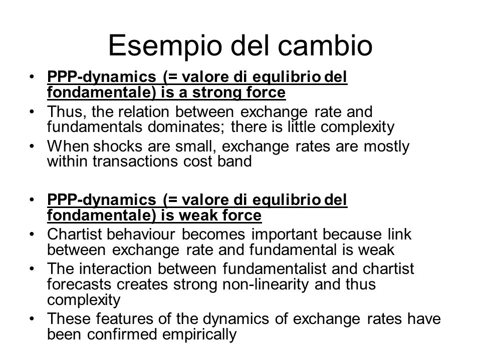 Esempio del cambio PPP-dynamics (= valore di equlibrio del fondamentale) is a strong force Thus, the relation between exchange rate and fundamentals dominates; there is little complexity When shocks are small, exchange rates are mostly within transactions cost band PPP-dynamics (= valore di equlibrio del fondamentale) is weak force Chartist behaviour becomes important because link between exchange rate and fundamental is weak The interaction between fundamentalist and chartist forecasts creates strong non-linearity and thus complexity These features of the dynamics of exchange rates have been confirmed empirically