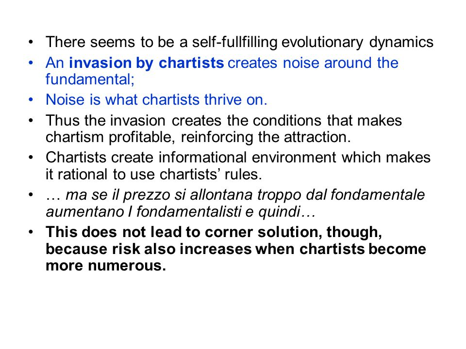 There seems to be a self-fullfilling evolutionary dynamics An invasion by chartists creates noise around the fundamental; Noise is what chartists thrive on.