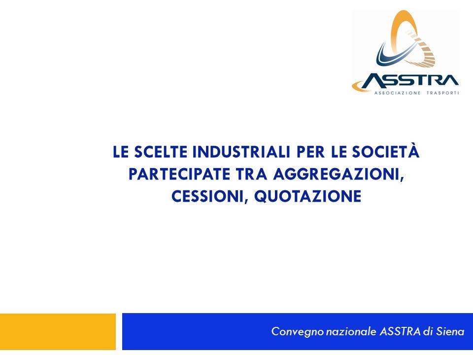 LE SCELTE INDUSTRIALI PER LE SOCIETÀ PARTECIPATE TRA AGGREGAZIONI, CESSIONI, QUOTAZIONE Convegno nazionale ASSTRA di Siena