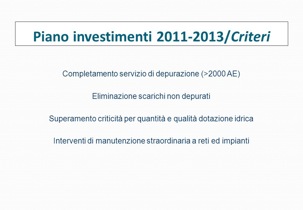 Piano investimenti 2011-2013/Criteri Completamento servizio di depurazione (>2000 AE) Eliminazione scarichi non depurati Superamento criticità per quantità e qualità dotazione idrica Interventi di manutenzione straordinaria a reti ed impianti