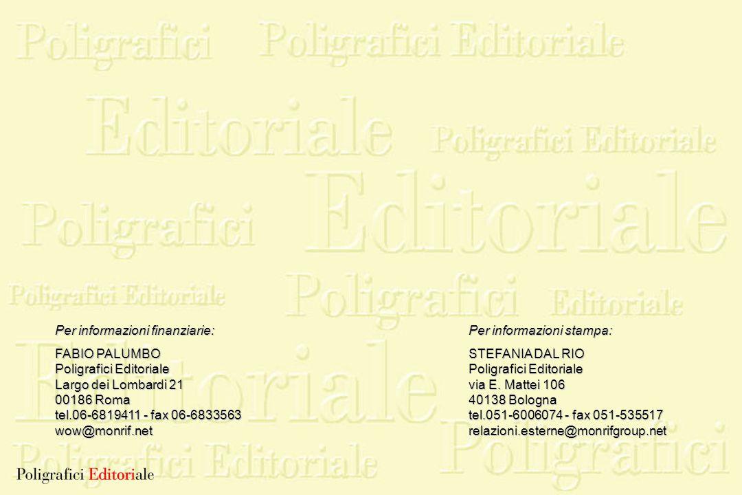 Per informazioni finanziarie: FABIO PALUMBO Poligrafici Editoriale Largo dei Lombardi 21 00186 Roma tel.06-6819411 - fax 06-6833563 wow@monrif.net Per