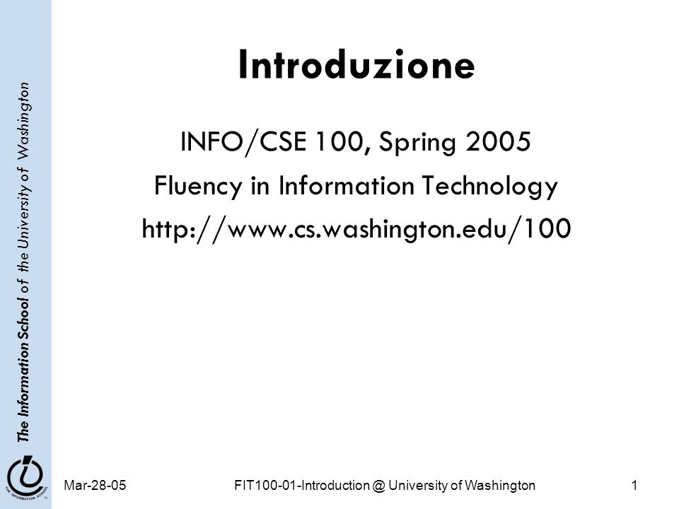 The Information School of the University of Washington Mar-28-05FIT100-01-Introduction @ University of Washington1 Introduzione INFO/CSE 100, Spring 2005 Fluency in Information Technology http://www.cs.washington.edu/100