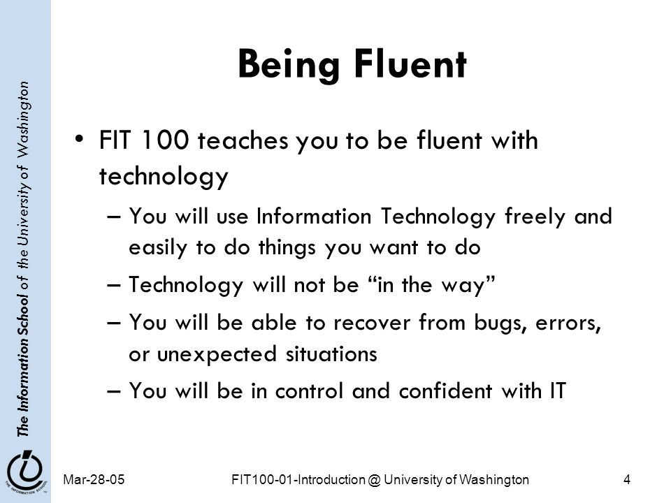 The Information School of the University of Washington Mar-28-05FIT100-01-Introduction @ University of Washington4 Being Fluent FIT 100 teaches you to be fluent with technology –You will use Information Technology freely and easily to do things you want to do –Technology will not be in the way –You will be able to recover from bugs, errors, or unexpected situations –You will be in control and confident with IT