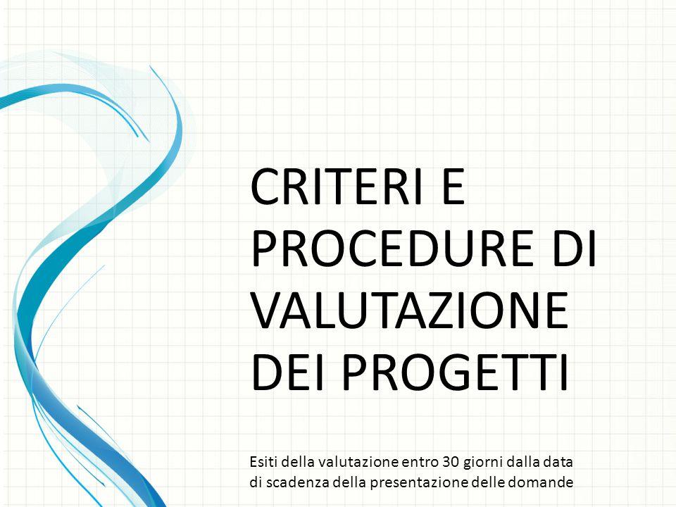 CRITERI E PROCEDURE DI VALUTAZIONE DEI PROGETTI Esiti della valutazione entro 30 giorni dalla data di scadenza della presentazione delle domande