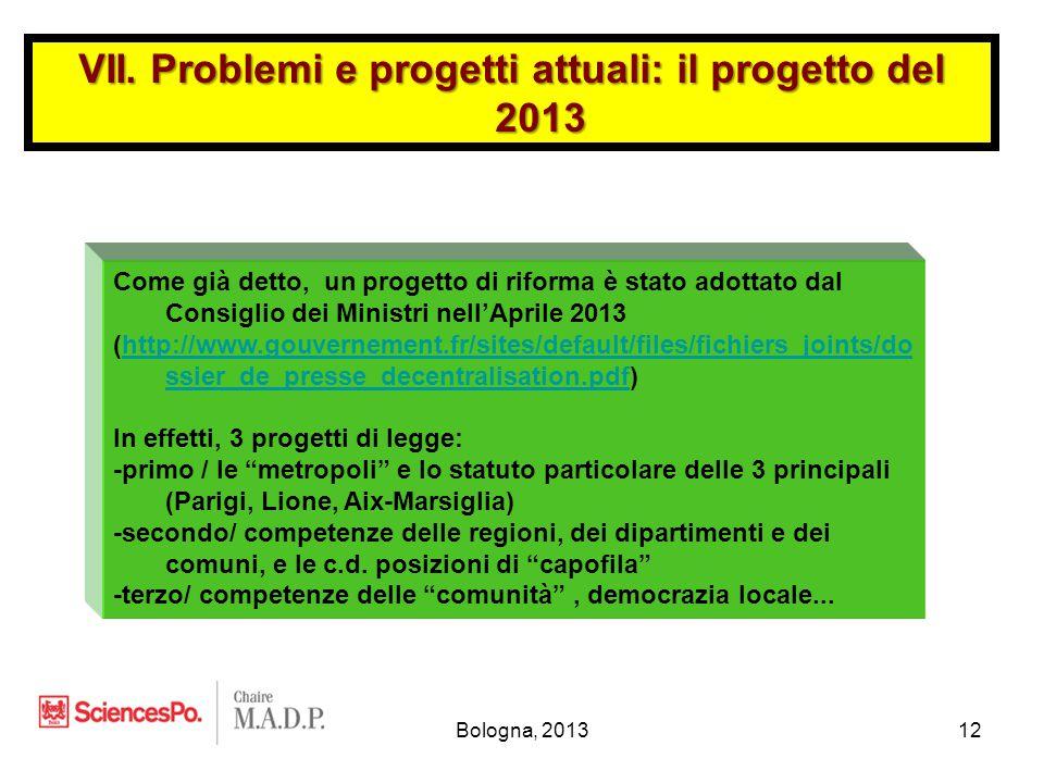 Bologna, 201312 Come già detto, un progetto di riforma è stato adottato dal Consiglio dei Ministri nell'Aprile 2013 (http://www.gouvernement.fr/sites/default/files/fichiers_joints/do ssier_de_presse_decentralisation.pdf)http://www.gouvernement.fr/sites/default/files/fichiers_joints/do ssier_de_presse_decentralisation.pdf In effetti, 3 progetti di legge: -primo / le metropoli e lo statuto particolare delle 3 principali (Parigi, Lione, Aix-Marsiglia) -secondo/ competenze delle regioni, dei dipartimenti e dei comuni, e le c.d.
