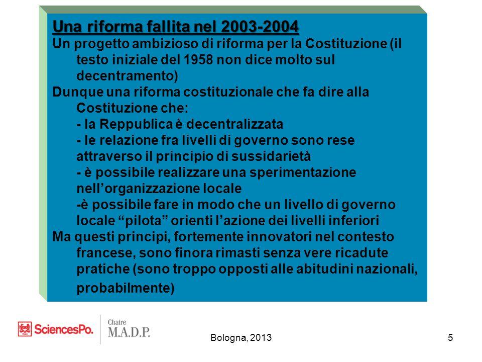 Bologna, 20135 Una riforma fallita nel 2003-2004 Un progetto ambizioso di riforma per la Costituzione (il testo iniziale del 1958 non dice molto sul decentramento) Dunque una riforma costituzionale che fa dire alla Costituzione che: - la Reppublica è decentralizzata - le relazione fra livelli di governo sono rese attraverso il principio di sussidarietà - è possibile realizzare una sperimentazione nell'organizzazione locale -è possibile fare in modo che un livello di governo locale pilota orienti l'azione dei livelli inferiori Ma questi principi, fortemente innovatori nel contesto francese, sono finora rimasti senza vere ricadute pratiche (sono troppo opposti alle abitudini nazionali, probabilmente)