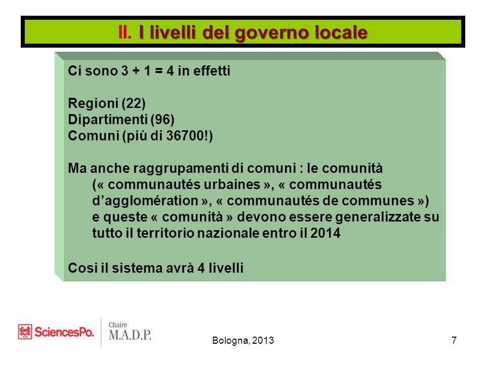 Bologna, 20137 Ci sono 3 + 1 = 4 in effetti Regioni (22) Dipartimenti (96) Comuni (più di 36700!) Ma anche raggrupamenti di comuni : le comunità (« communautés urbaines », « communautés d'agglomération », « communautés de communes ») e queste « comunità » devono essere generalizzate su tutto il territorio nazionale entro il 2014 Cosi il sistema avrà 4 livelli I livelli del governo locale II.