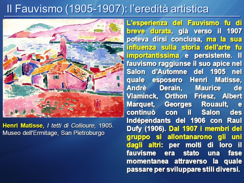 Il Fauvismo (1905-1907): l'eredità artistica La breve durata del movimento (1905-1908 circa) fu dovuta non solo alla mancanza di un programma ben preciso, ma anche all esaltazione della pittura pura e del colore esplosivo , che dovevano da soli creare la forma e divenire realtà.