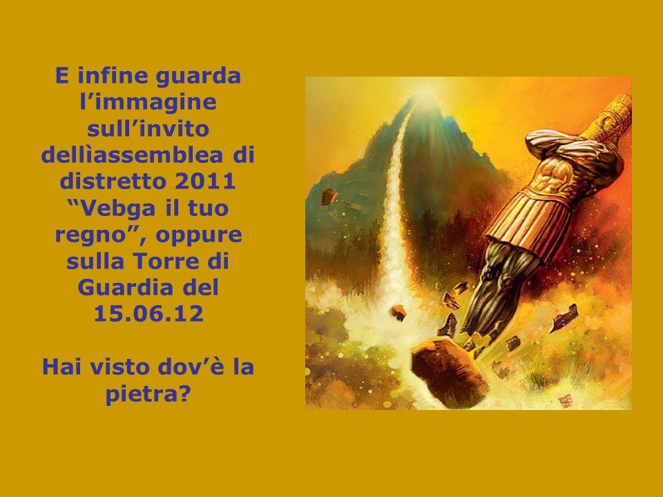 E infine guarda l'immagine sull'invito dellìassemblea di distretto 2011 Vebga il tuo regno , oppure sulla Torre di Guardia del 15.06.12 Hai visto dov'è la pietra
