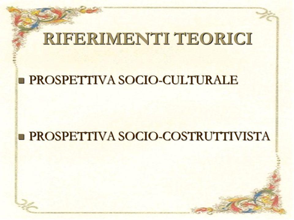 RIFERIMENTI TEORICI PROSPETTIVA SOCIO-CULTURALE PROSPETTIVA SOCIO-CULTURALE PROSPETTIVA SOCIO-COSTRUTTIVISTA PROSPETTIVA SOCIO-COSTRUTTIVISTA