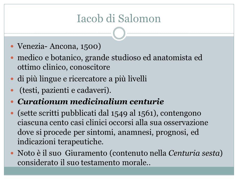 Iacob di Salomon Venezia- Ancona, 1500) medico e botanico, grande studioso ed anatomista ed ottimo clinico, conoscitore di più lingue e ricercatore a più livelli (testi, pazienti e cadaveri).