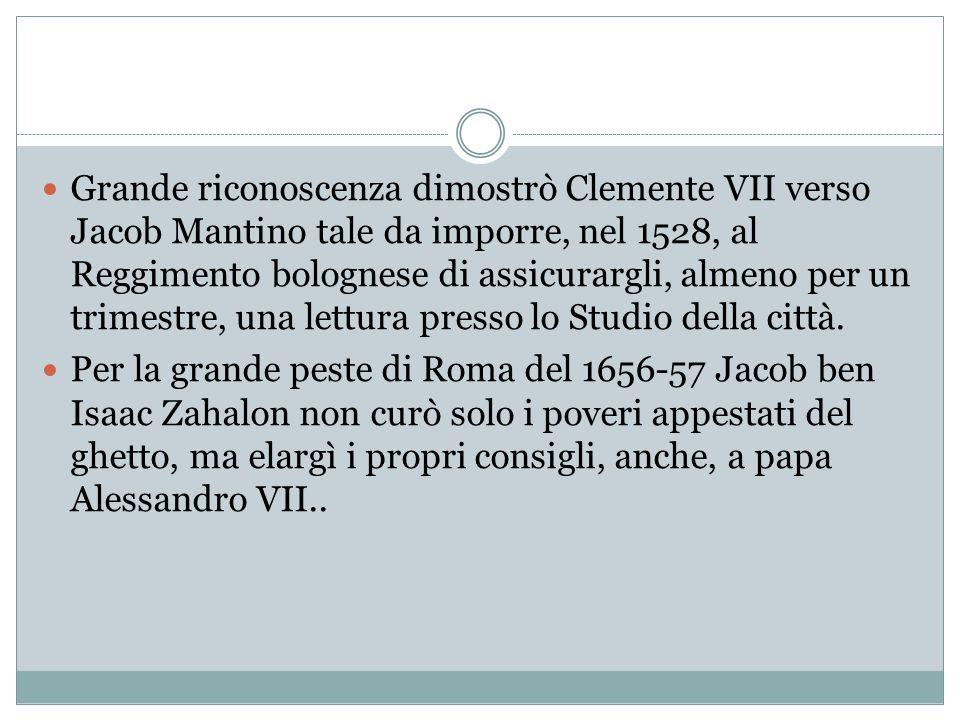 Grande riconoscenza dimostrò Clemente VII verso Jacob Mantino tale da imporre, nel 1528, al Reggimento bolognese di assicurargli, almeno per un trimestre, una lettura presso lo Studio della città.