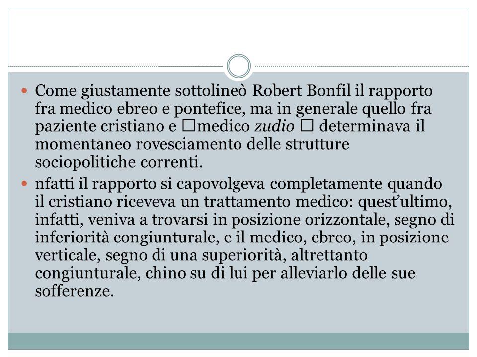 """Come giustamente sottolineò Robert Bonfil il rapporto fra medico ebreo e pontefice, ma in generale quello fra paziente cristiano e """"medico zudio """" determinava il momentaneo rovesciamento delle strutture sociopolitiche correnti."""