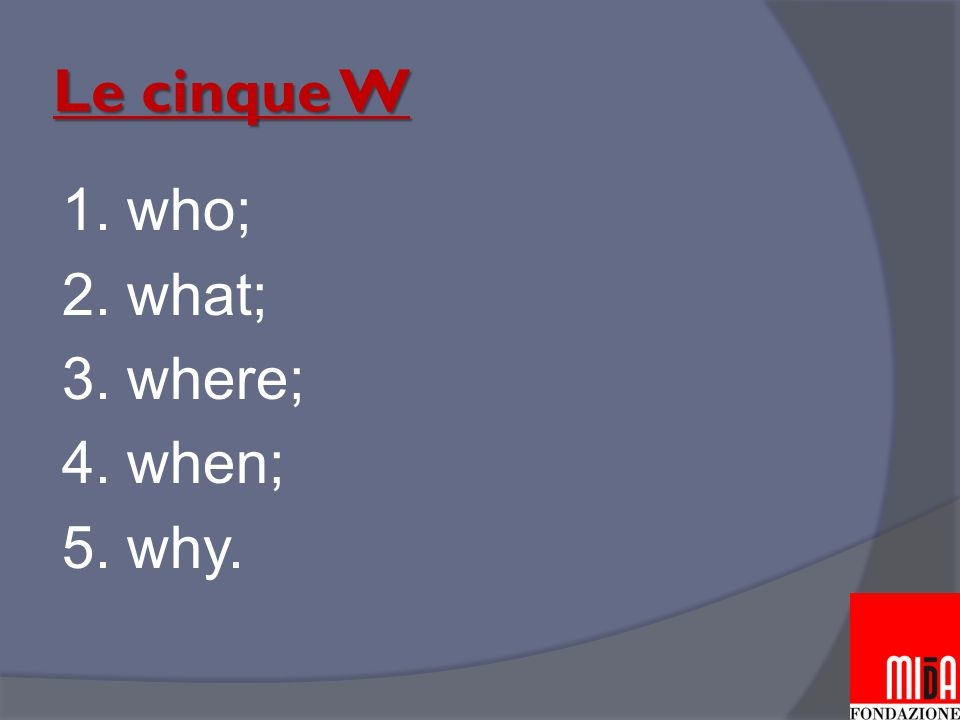 Le cinque W 1. who; 2. what; 3. where; 4. when; 5. why.