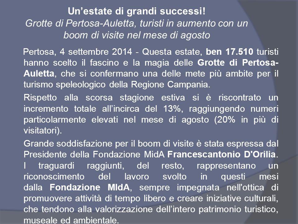 Rassegna stampa  Unowebtv  http://www.unotvweb.it/unonews/index.php?option=com_content&view=article&id=4481:g rotte-di-pertosa-auletta-trend-positivo-per-le-presenze-nel-sito-naturalistico-con-il-13-in- piu-di-visitatori-rispetto-al-2013&catid=54:attualita&Itemid=71 http://www.unotvweb.it/unonews/index.php?option=com_content&view=article&id=4481:g rotte-di-pertosa-auletta-trend-positivo-per-le-presenze-nel-sito-naturalistico-con-il-13-in- piu-di-visitatori-rispetto-al-2013&catid=54:attualita&Itemid=71  La notizia24  http://lanotiziah24.com/2014/09/pastena-bilancio-positivo-ad-agosto-importante-aumento- del-numero-dei-visitatori-alle-grotte-e-al-museo/ http://lanotiziah24.com/2014/09/pastena-bilancio-positivo-ad-agosto-importante-aumento- del-numero-dei-visitatori-alle-grotte-e-al-museo/  Salerno Notizie  http://www.salernonotizie.it/2014/09/04/grotte-di-pertosa-auletta-turisti-in-aumento-con- un-boom-di-visite-nel-mese-di-agosto/ http://www.salernonotizie.it/2014/09/04/grotte-di-pertosa-auletta-turisti-in-aumento-con- un-boom-di-visite-nel-mese-di-agosto/  Libero Notizie  http://247.libero.it/lfocus/21208103/0/grotte-di-pertosa-auletta-turisti-in-aumento-con-un- boom-di-visite-nel-mese-di-agosto/ http://247.libero.it/lfocus/21208103/0/grotte-di-pertosa-auletta-turisti-in-aumento-con-un- boom-di-visite-nel-mese-di-agosto/  Il Quotidiano di Salerno  http://www.ilquotidianodisalerno.it/2014/09/05/grotte-di-pertosa-auletta-turisti-in-aumento- con-un-boom-di-visite-nel-mese-di-agosto/ http://www.ilquotidianodisalerno.it/2014/09/05/grotte-di-pertosa-auletta-turisti-in-aumento- con-un-boom-di-visite-nel-mese-di-agosto/  Scoop Square  http://www.scoopsquare.com/post/it/2014/09/05/01/3527977-grotte-di-pertosa-auletta- turisti-in-aumento-con-un-boom-di-visite-nel-mese-di-agosto.html http://www.scoopsquare.com/post/it/2014/09/05/01/3527977-grotte-di-pertosa-auletta- turisti-in-aumento-con-un-boom-di-visite-nel-mese-di-agosto.html  ValloWeb  http://www.valloweb.com/view_news.ph