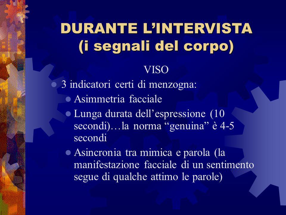 DURANTE L'INTERVISTA (i segnali del corpo) VISO 3 indicatori certi di menzogna: Asimmetria facciale Lunga durata dell'espressione (10 secondi)…la norm