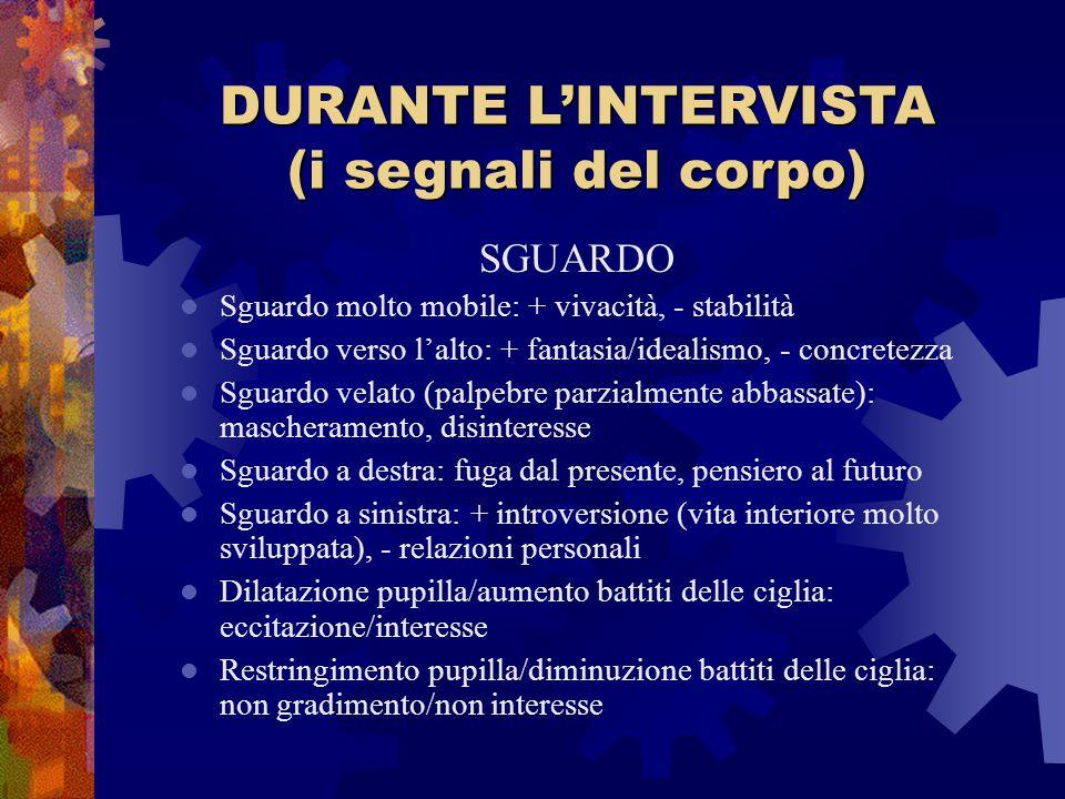 DURANTE L'INTERVISTA (i segnali del corpo) SGUARDO Sguardo molto mobile: + vivacità, - stabilità Sguardo verso l'alto: + fantasia/idealismo, - concret