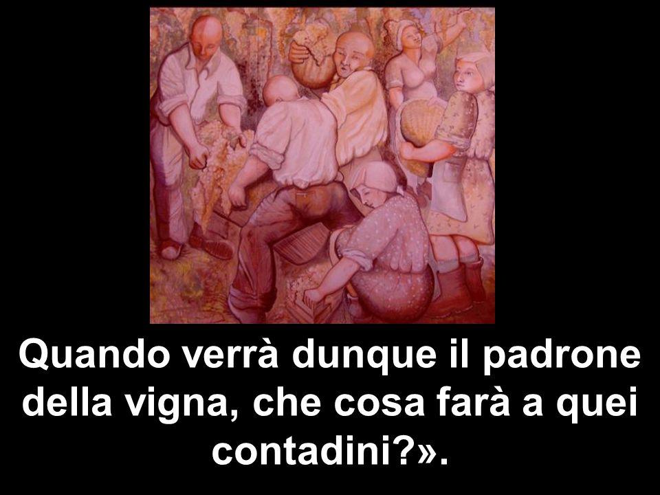 Quando verrà dunque il padrone della vigna, che cosa farà a quei contadini?».