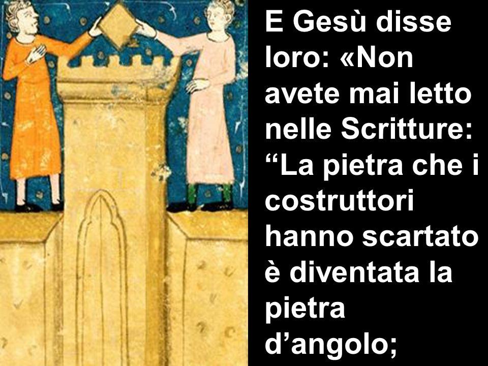 E Gesù disse loro: «Non avete mai letto nelle Scritture: La pietra che i costruttori hanno scartato è diventata la pietra d'angolo;