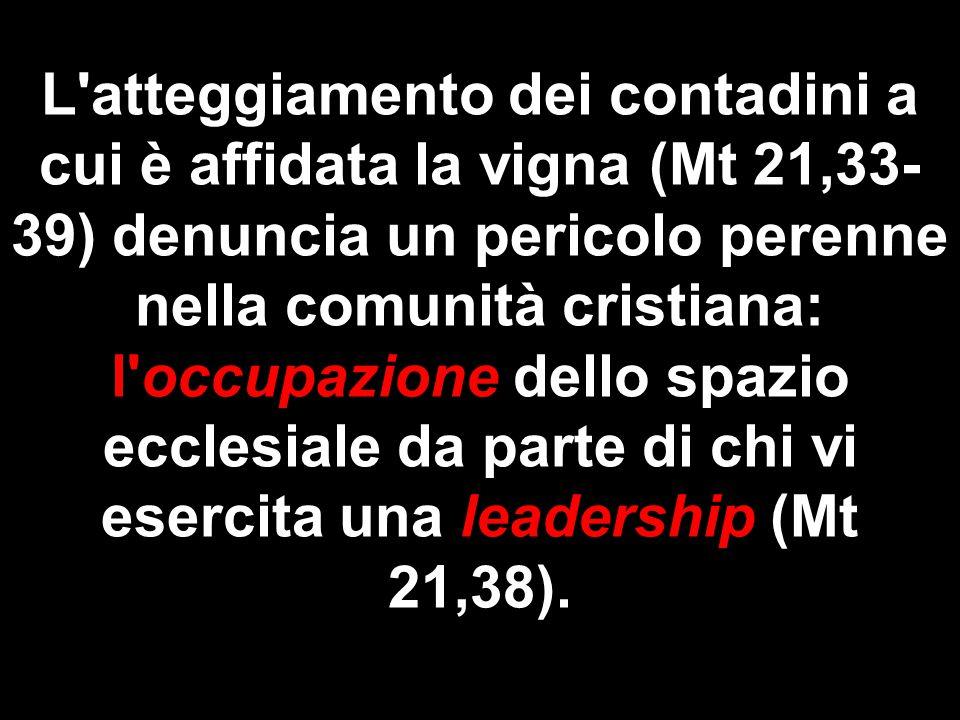 L atteggiamento dei contadini a cui è affidata la vigna (Mt 21,33- 39) denuncia un pericolo perenne nella comunità cristiana: l occupazione dello spazio ecclesiale da parte di chi vi esercita una leadership (Mt 21,38).