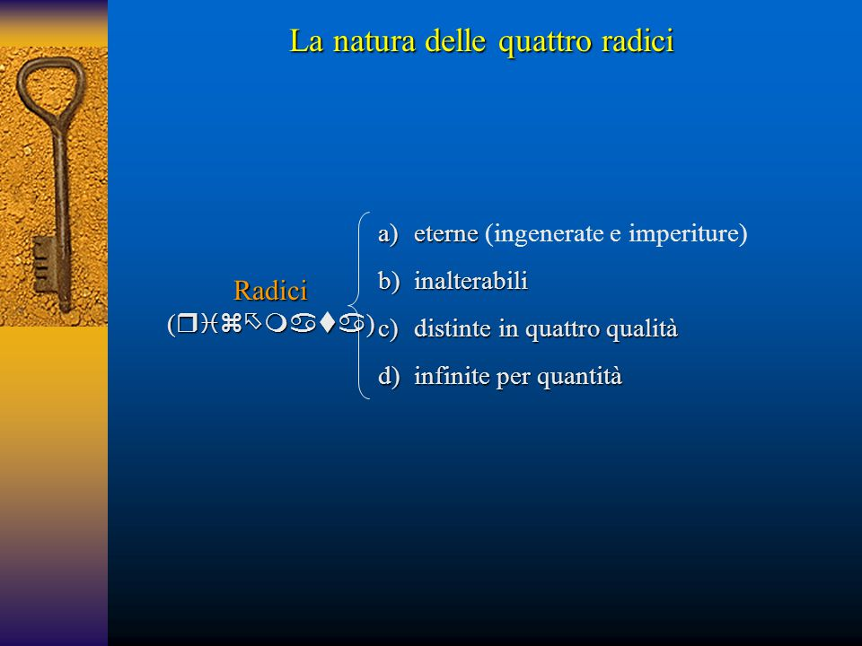 Radici (  ) a)eterne a)eterne (ingenerate e imperiture) b)inalterabili c)distinte in quattro qualità d)infinite per quantità La natura delle q