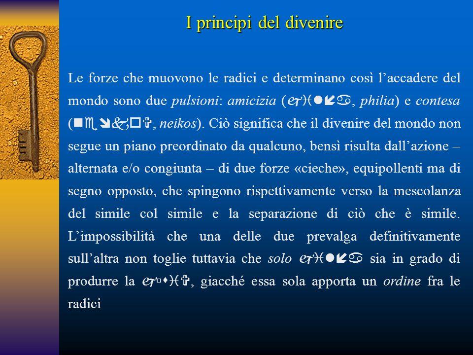 I principi del divenire Le forze che muovono le radici e determinano così l'accadere del mondo sono due pulsioni: amicizia ( , philia) e contesa (