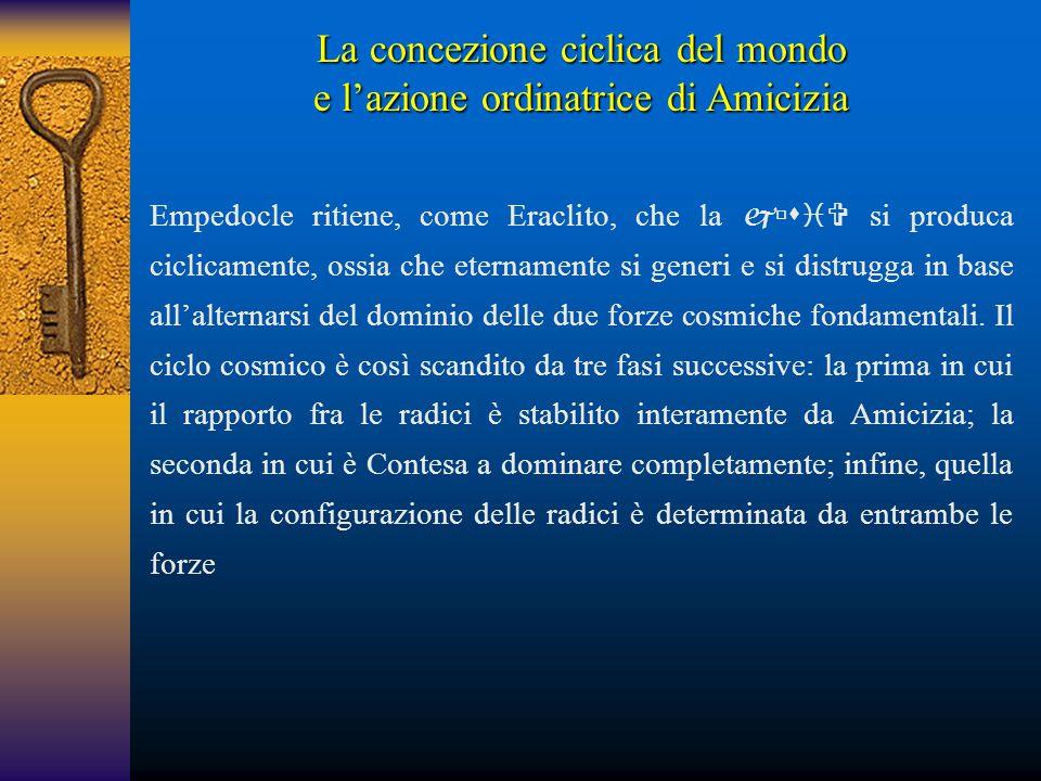 La concezione ciclica del mondo e l'azione ordinatrice di Amicizia Empedocle ritiene, come Eraclito, che la  si produca ciclicamente, ossia che e