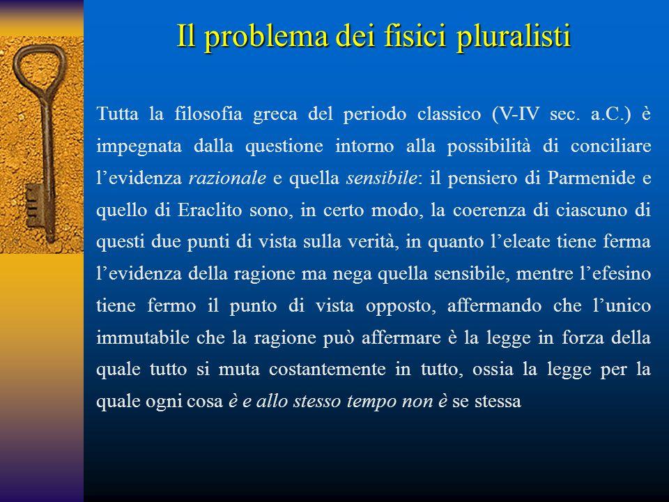 Il problema dei fisici pluralisti Tutta la filosofia greca del periodo classico (V-IV sec. a.C.) è impegnata dalla questione intorno alla possibilità