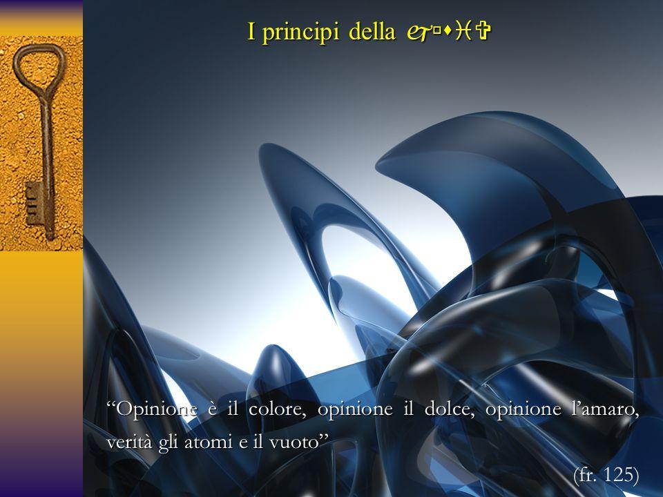 """I principi della  """"Opinione è il colore, opinione il dolce, opinione l'amaro, verità gli atomi e il vuoto"""" (fr. 125)"""