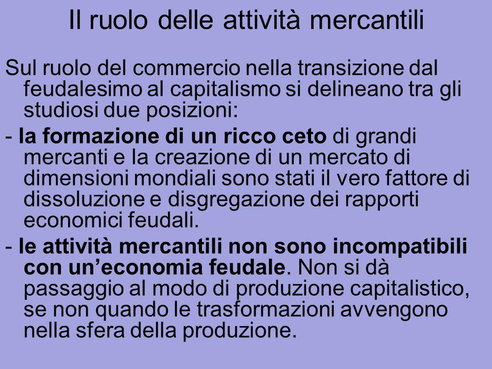 Il ruolo delle attività mercantili Sul ruolo del commercio nella transizione dal feudalesimo al capitalismo si delineano tra gli studiosi due posizion