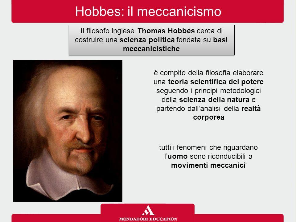Hobbes: il meccanicismo Il filosofo inglese Thomas Hobbes cerca di costruire una scienza politica fondata su basi meccanicistiche è compito della filo