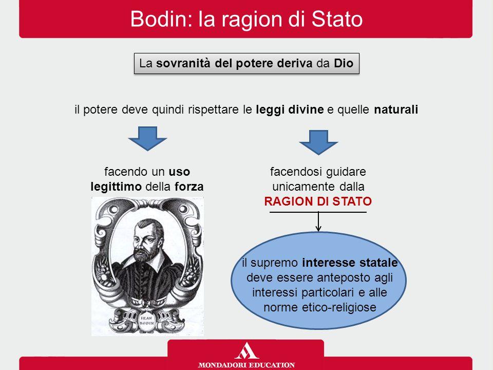 Bodin: la ragion di Stato facendosi guidare unicamente dalla RAGION DI STATO La sovranità del potere deriva da Dio il potere deve quindi rispettare le