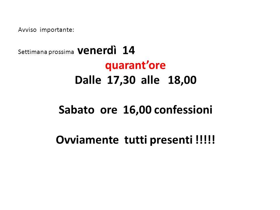 Avviso importante: Settimana prossima venerdì 14 quarant'ore Dalle 17,30 alle 18,00 Sabato ore 16,00 confessioni Ovviamente tutti presenti !!!!!