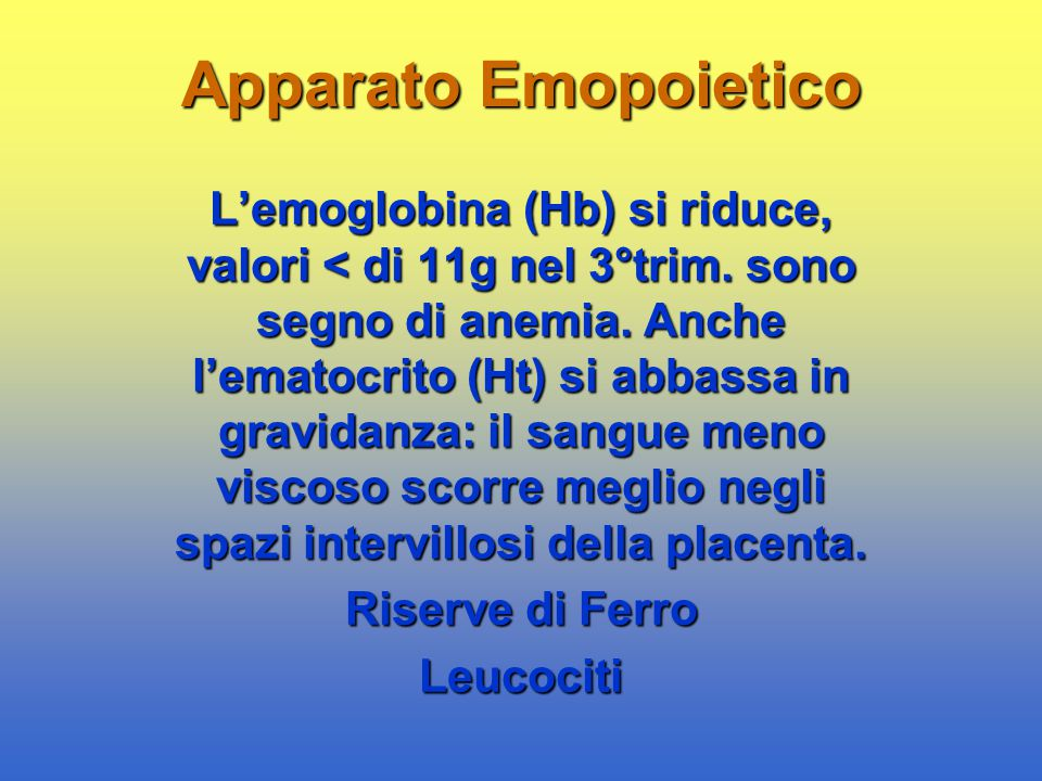 Apparato Emopoietico L'emoglobina (Hb) si riduce, valori < di 11g nel 3°trim. sono segno di anemia. Anche l'ematocrito (Ht) si abbassa in gravidanza: