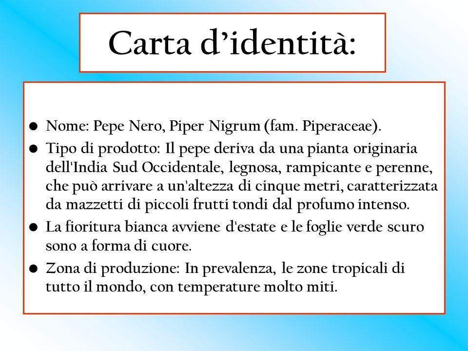 Carta d'identità: Nome: Pepe Nero, Piper Nigrum (fam. Piperaceae). Tipo di prodotto: Il pepe deriva da una pianta originaria dell'India Sud Occidental