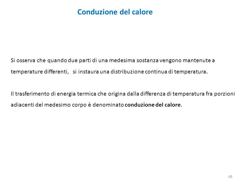 Conduzione del calore Si osserva che quando due parti di una medesima sostanza vengono mantenute a temperature differenti, si instaura una distribuzione continua di temperatura.
