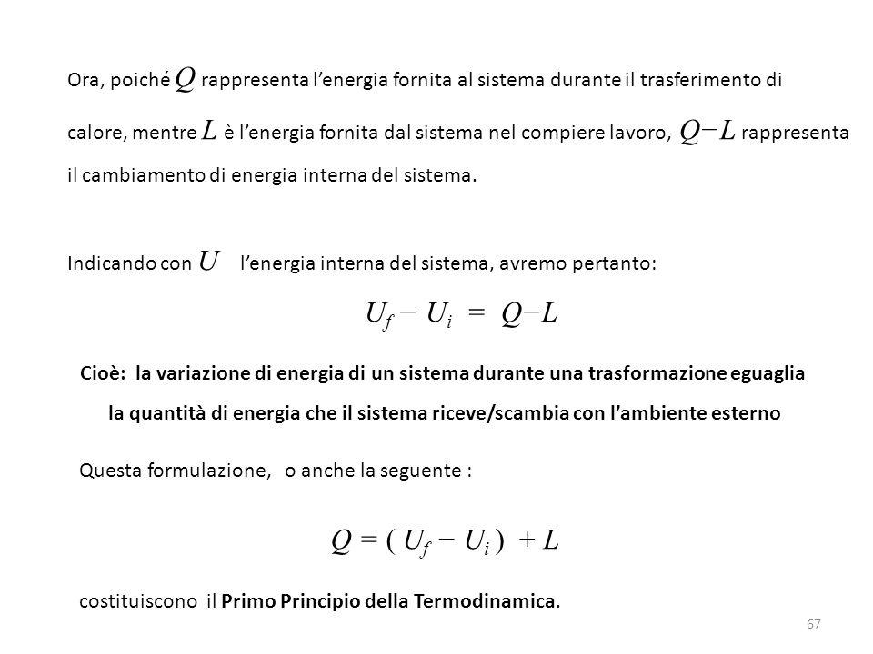 67 Ora, poiché Q rappresenta l'energia fornita al sistema durante il trasferimento di calore, mentre L è l'energia fornita dal sistema nel compiere la