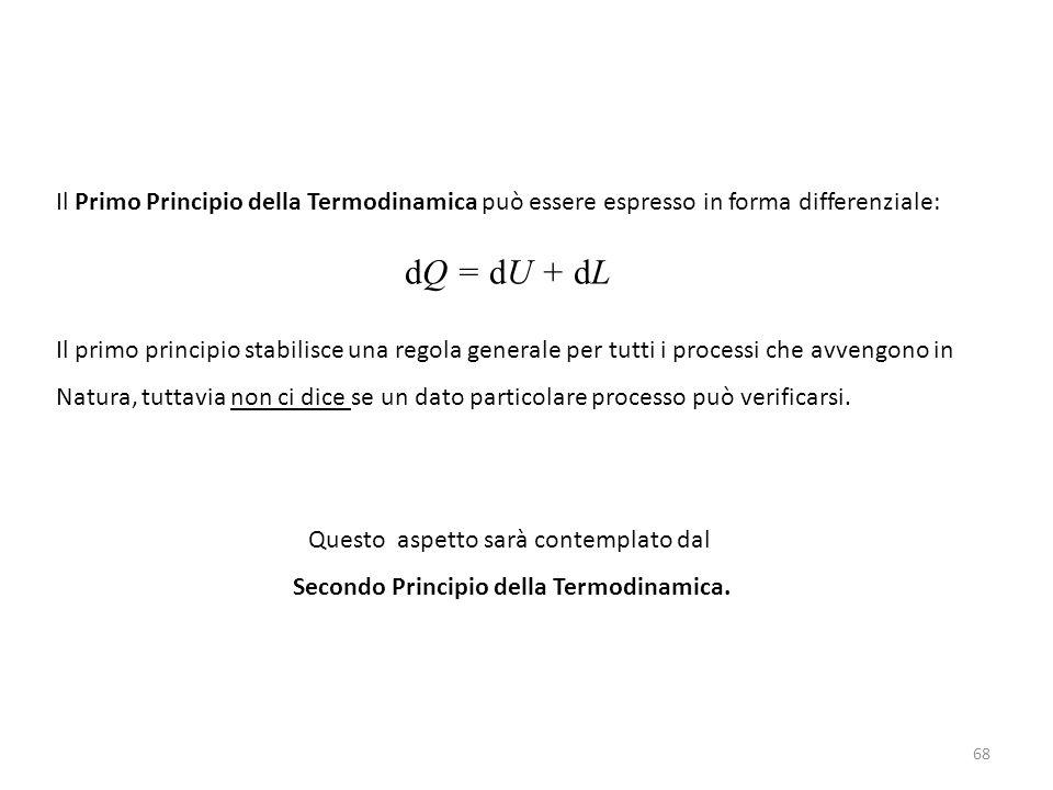 68 Il Primo Principio della Termodinamica può essere espresso in forma differenziale: dQ = dU + dL Il primo principio stabilisce una regola generale per tutti i processi che avvengono in Natura, tuttavia non ci dice se un dato particolare processo può verificarsi.