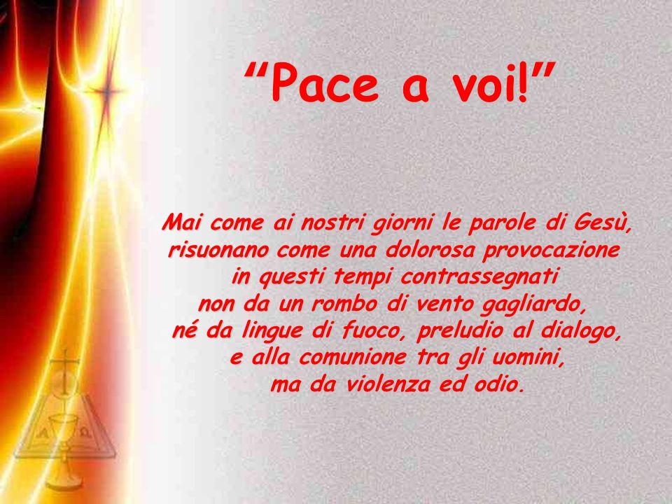Pace a voi! Mai come ai nostri giorni le parole di Gesù, risuonano come una dolorosa provocazione in questi tempi contrassegnati non da un rombo di vento gagliardo, né da lingue di fuoco, preludio al dialogo, e alla comunione tra gli uomini, ma da violenza ed odio.