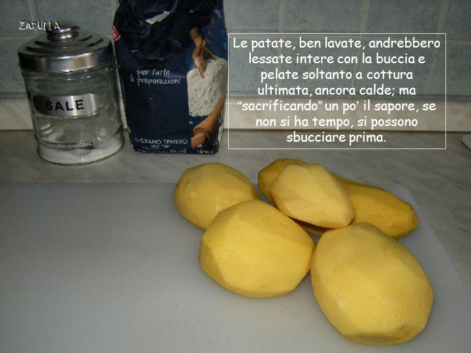 Le patate, ben lavate, andrebbero lessate intere con la buccia e pelate soltanto a cottura ultimata, ancora calde; ma sacrificando un po' il sapore, se non si ha tempo, si possono sbucciare prima.